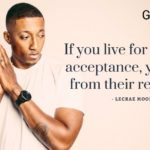 If you live for people's acceptance, you'll die from their rejection.- Lecrae Moore