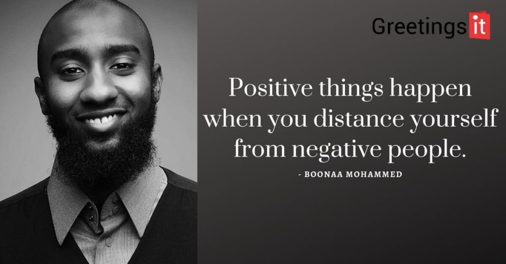 Positive things happen when you distance yourself from negative people. Boonaa Mohammed