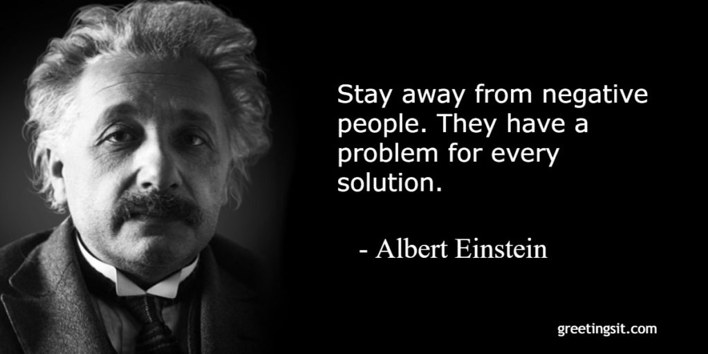 Stay away from negative people. They have a problem for every solution. - Albert Einstein 1
