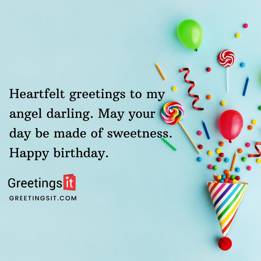 Heartfelt greetings to my angel darling. May your day be made of sweetness. Happy birthday. 1