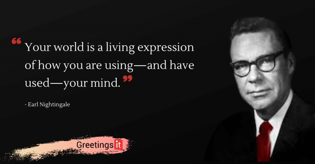 Earl Nightingale Quotes Your world is a living expression of how you are using—and have used—your mind greetingsit