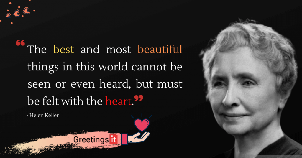 Helen Keller Quotes The best and most beautiful things in this world cannot be seen or even heard, but must be felt with the heart.