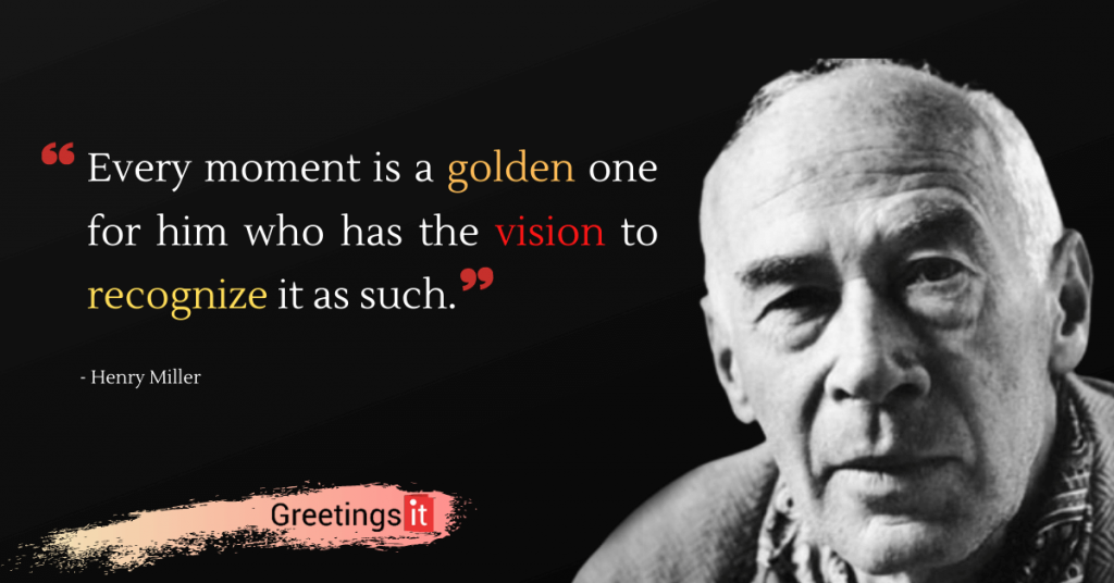 Henry Miller Quotes Every moment is a golden one for him who has the vision to recognize it as such greetingsit
