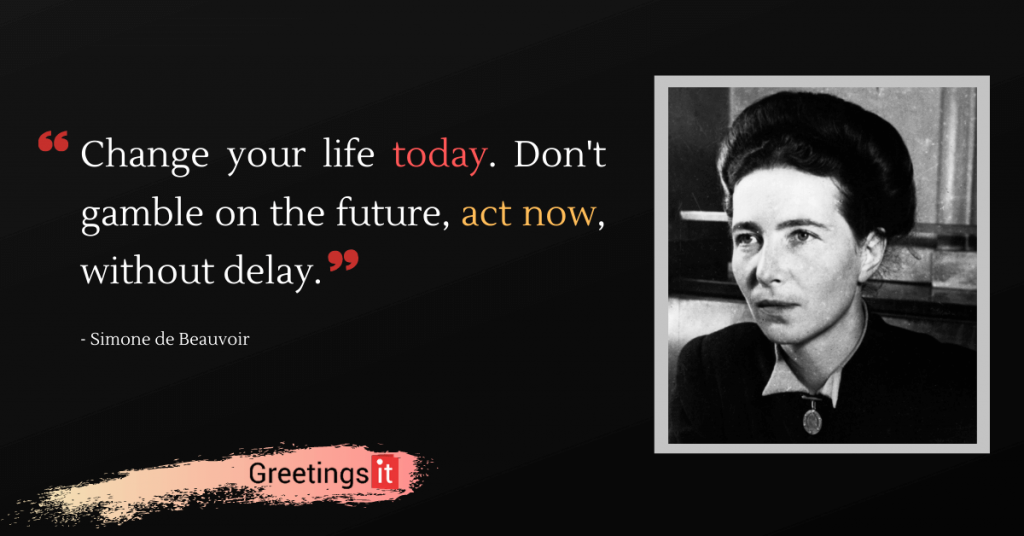"Simone de Beauvoir Quotes: ""Change your life today. Don't gamble on the future, act now, without delay."""