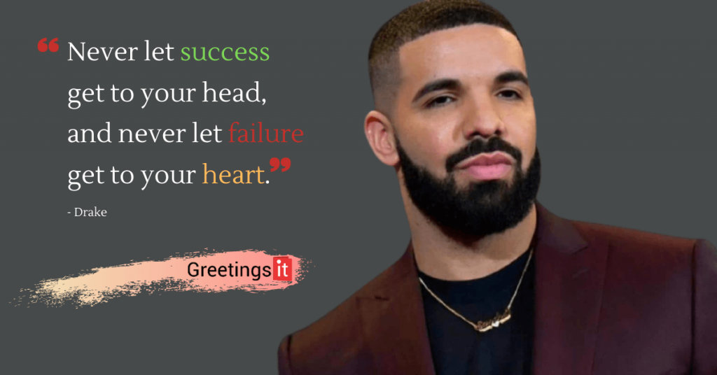 Drake quotes Never let success get to your head, and never let failure get to your heart