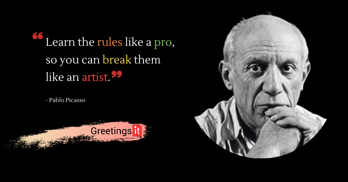 Pablo Picasso Quotes: Learn the rules like a pro, so you can break them like an artist.